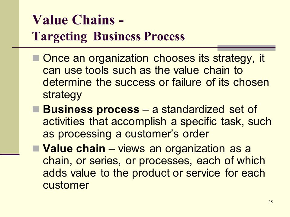 18 Value Chains - Targeting Business Process Once an organization chooses its strategy, it can use tools such as the value chain to determine the succ