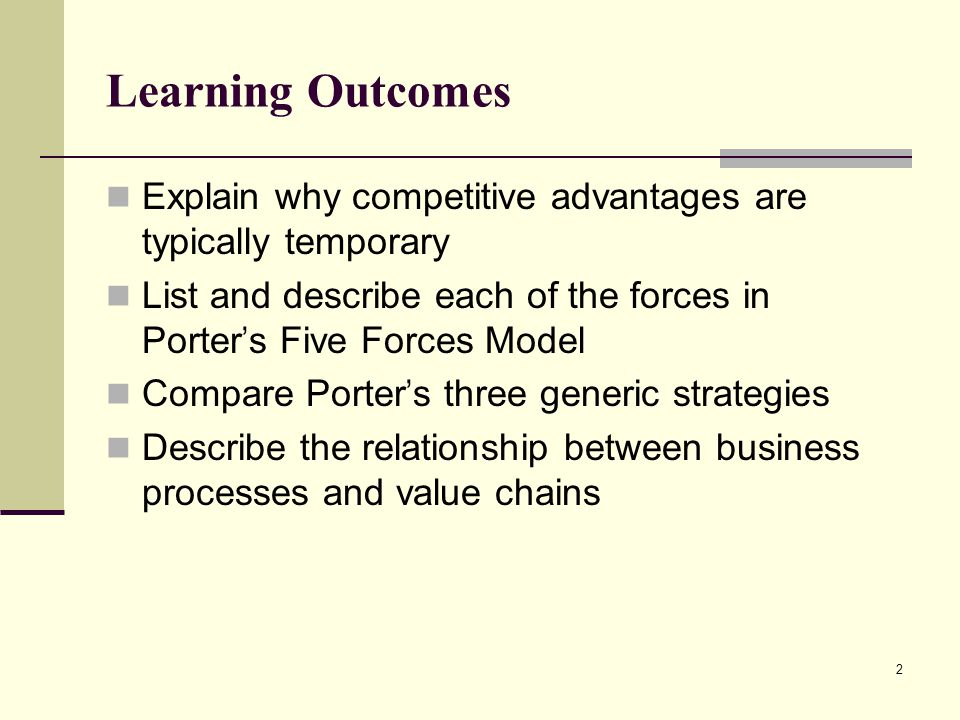 2 Learning Outcomes Explain why competitive advantages are typically temporary List and describe each of the forces in Porter ' s Five Forces Model Co