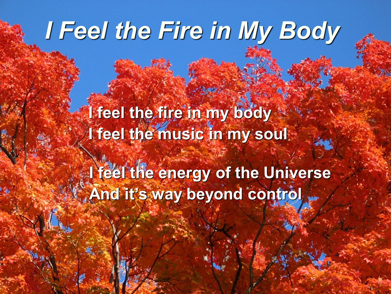 I Feel the Fire in My Body I feel the fire in my body I feel the music in my soul I feel the energy of the Universe And it's way beyond control