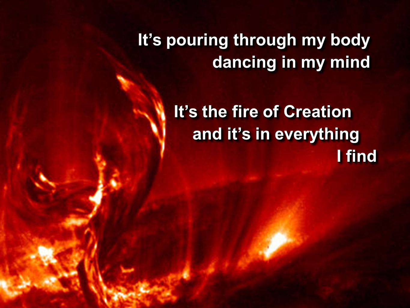 It's pouring through my body dancing in my mind dancing in my mind It's pouring through my body dancing in my mind dancing in my mind It's the fire of Creation and it's in everything and it's in everything I find I find It's the fire of Creation and it's in everything and it's in everything I find I find