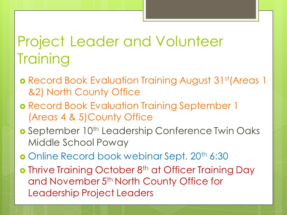Project Leader and Volunteer Training  Record Book Evaluation Training August 31 st (Areas 1 &2) North County Office  Record Book Evaluation Training September 1 (Areas 4 & 5)County Office  September 10 th Leadership Conference Twin Oaks Middle School Poway  Online Record book webinar Sept.