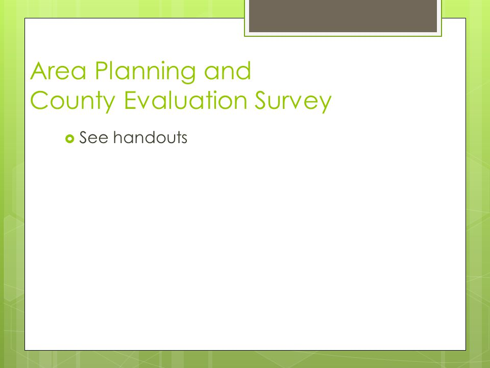 Area Planning and County Evaluation Survey  See handouts
