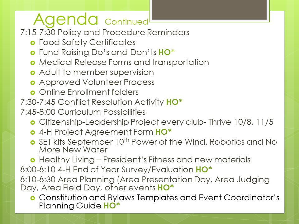 Agenda Continued 7:15-7:30 Policy and Procedure Reminders  Food Safety Certificates  Fund Raising Do's and Don'ts HO*  Medical Release Forms and transportation  Adult to member supervision  Approved Volunteer Process  Online Enrollment folders 7:30-7:45 Conflict Resolution Activity HO* 7:45-8:00 Curriculum Possibilities  Citizenship-Leadership Project every club- Thrive 10/8, 11/5  4-H Project Agreement Form HO*  SET kits September 10 th Power of the Wind, Robotics and No More New Water  Healthy Living – President's Fitness and new materials 8:00-8:10 4-H End of Year Survey/Evaluation HO* 8:10-8:30 Area Planning (Area Presentation Day, Area Judging Day, Area Field Day, other events HO*  Constitution and Bylaws Templates and Event Coordinator's Planning Guide HO*