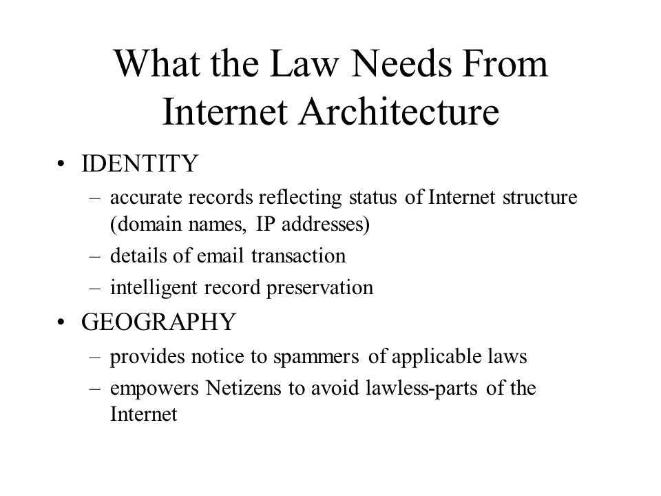 What the Law Needs From Internet Architecture IDENTITY –accurate records reflecting status of Internet structure (domain names, IP addresses) –details of email transaction –intelligent record preservation GEOGRAPHY –provides notice to spammers of applicable laws –empowers Netizens to avoid lawless-parts of the Internet