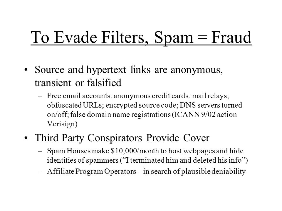 To Evade Filters, Spam = Fraud Source and hypertext links are anonymous, transient or falsified –Free email accounts; anonymous credit cards; mail relays; obfuscated URLs; encrypted source code; DNS servers turned on/off; false domain name registrations (ICANN 9/02 action Verisign) Third Party Conspirators Provide Cover –Spam Houses make $10,000/month to host webpages and hide identities of spammers ( I terminated him and deleted his info ) –Affiliate Program Operators – in search of plausible deniability