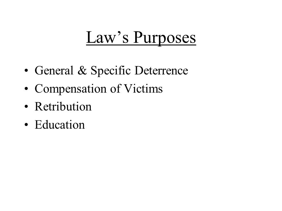 Law's Purposes General & Specific Deterrence Compensation of Victims Retribution Education