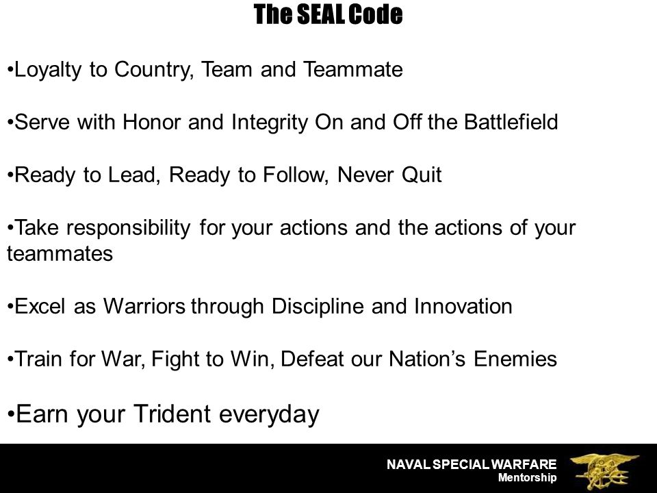 NAVAL SPECIAL WARFARE Mentorship The SEAL Code Loyalty to Country, Team and Teammate Serve with Honor and Integrity On and Off the Battlefield Ready to Lead, Ready to Follow, Never Quit Take responsibility for your actions and the actions of your teammates Excel as Warriors through Discipline and Innovation Train for War, Fight to Win, Defeat our Nation's Enemies Earn your Trident everyday