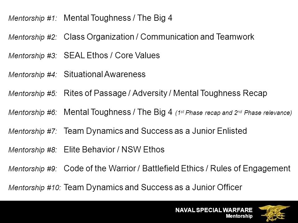 NAVAL SPECIAL WARFARE Mentorship Mentorship #1: Mental Toughness / The Big 4 Mentorship #2: Class Organization / Communication and Teamwork Mentorship #3: SEAL Ethos / Core Values Mentorship #4: Situational Awareness Mentorship #5: Rites of Passage / Adversity / Mental Toughness Recap Mentorship #6: Mental Toughness / The Big 4 (1 st Phase recap and 2 nd Phase relevance) Mentorship #7: Team Dynamics and Success as a Junior Enlisted Mentorship #8: Elite Behavior / NSW Ethos Mentorship #9: Code of the Warrior / Battlefield Ethics / Rules of Engagement Mentorship #10: Team Dynamics and Success as a Junior Officer
