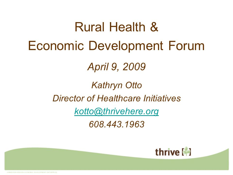 Rural Health & Economic Development Forum April 9, 2009 Kathryn Otto Director of Healthcare Initiatives kotto@thrivehere.org 608.443.1963