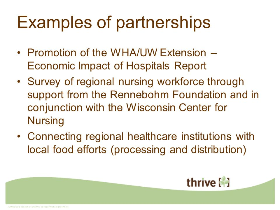 Examples of partnerships Promotion of the WHA/UW Extension – Economic Impact of Hospitals Report Survey of regional nursing workforce through support from the Rennebohm Foundation and in conjunction with the Wisconsin Center for Nursing Connecting regional healthcare institutions with local food efforts (processing and distribution)