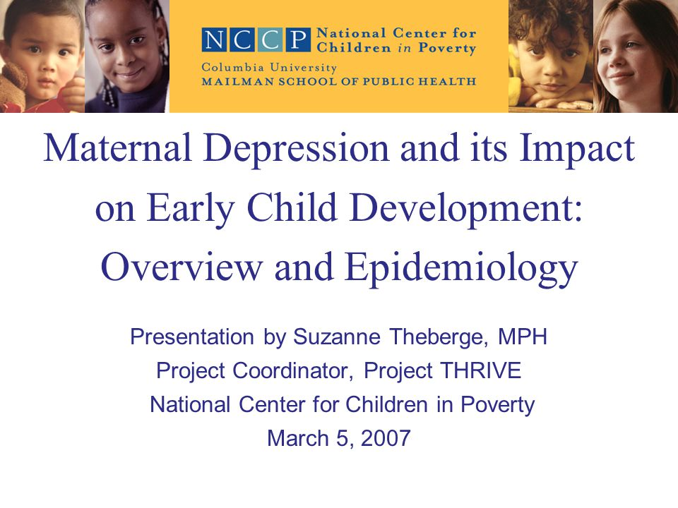 Maternal Depression and its Impact on Early Child Development: Overview and Epidemiology Presentation by Suzanne Theberge, MPH Project Coordinator, Project THRIVE National Center for Children in Poverty March 5, 2007