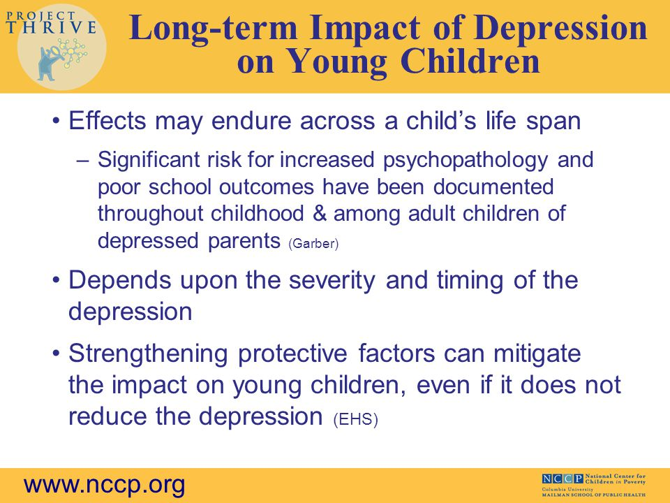 www.nccp.org Long-term Impact of Depression on Young Children Effects may endure across a child's life span –Significant risk for increased psychopathology and poor school outcomes have been documented throughout childhood & among adult children of depressed parents (Garber) Depends upon the severity and timing of the depression Strengthening protective factors can mitigate the impact on young children, even if it does not reduce the depression (EHS)