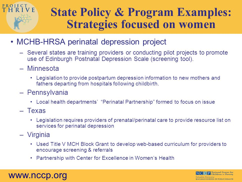 www.nccp.org State Policy & Program Examples: Strategies focused on women MCHB-HRSA perinatal depression project –Several states are training providers or conducting pilot projects to promote use of Edinburgh Postnatal Depression Scale (screening tool).