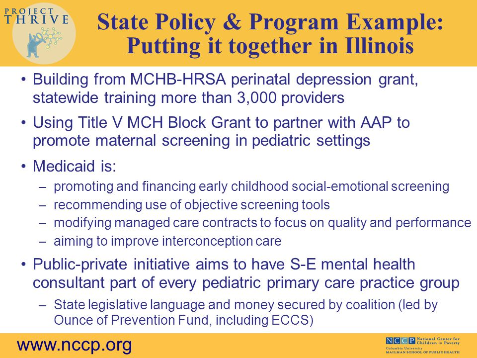 www.nccp.org State Policy & Program Example: Putting it together in Illinois Building from MCHB-HRSA perinatal depression grant, statewide training more than 3,000 providers Using Title V MCH Block Grant to partner with AAP to promote maternal screening in pediatric settings Medicaid is: –promoting and financing early childhood social-emotional screening –recommending use of objective screening tools –modifying managed care contracts to focus on quality and performance –aiming to improve interconception care Public-private initiative aims to have S-E mental health consultant part of every pediatric primary care practice group –State legislative language and money secured by coalition (led by Ounce of Prevention Fund, including ECCS)