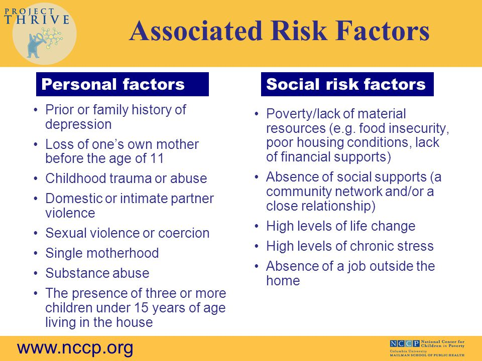 www.nccp.org Associated Risk Factors Prior or family history of depression Loss of one's own mother before the age of 11 Childhood trauma or abuse Domestic or intimate partner violence Sexual violence or coercion Single motherhood Substance abuse The presence of three or more children under 15 years of age living in the house Poverty/lack of material resources (e.g.