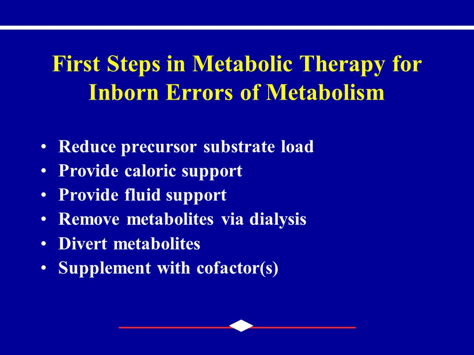 First Steps in Metabolic Therapy for Inborn Errors of Metabolism Reduce precursor substrate load Provide caloric support Provide fluid support Remove metabolites via dialysis Divert metabolites Supplement with cofactor(s)