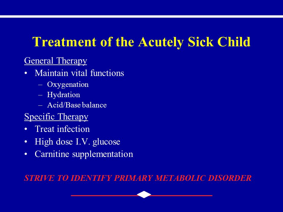 Treatment of the Acutely Sick Child General Therapy Maintain vital functions –Oxygenation –Hydration –Acid/Base balance Specific Therapy Treat infecti