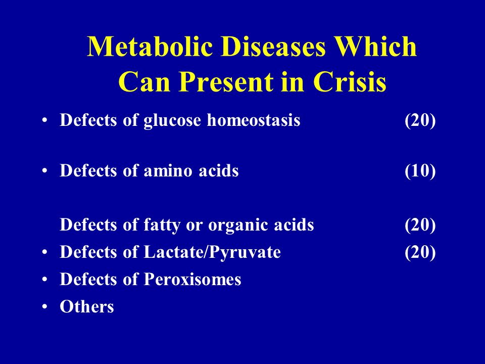 Metabolic Diseases Which Can Present in Crisis Defects of glucose homeostasis (20) Defects of amino acids (10) Defects of fatty or organic acids (20) Defects of Lactate/Pyruvate (20) Defects of Peroxisomes Others