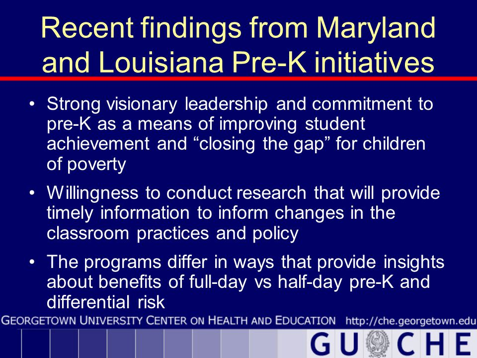 Recent findings from Maryland and Louisiana Pre-K initiatives Strong visionary leadership and commitment to pre-K as a means of improving student achievement and closing the gap for children of poverty Willingness to conduct research that will provide timely information to inform changes in the classroom practices and policy The programs differ in ways that provide insights about benefits of full-day vs half-day pre-K and differential risk