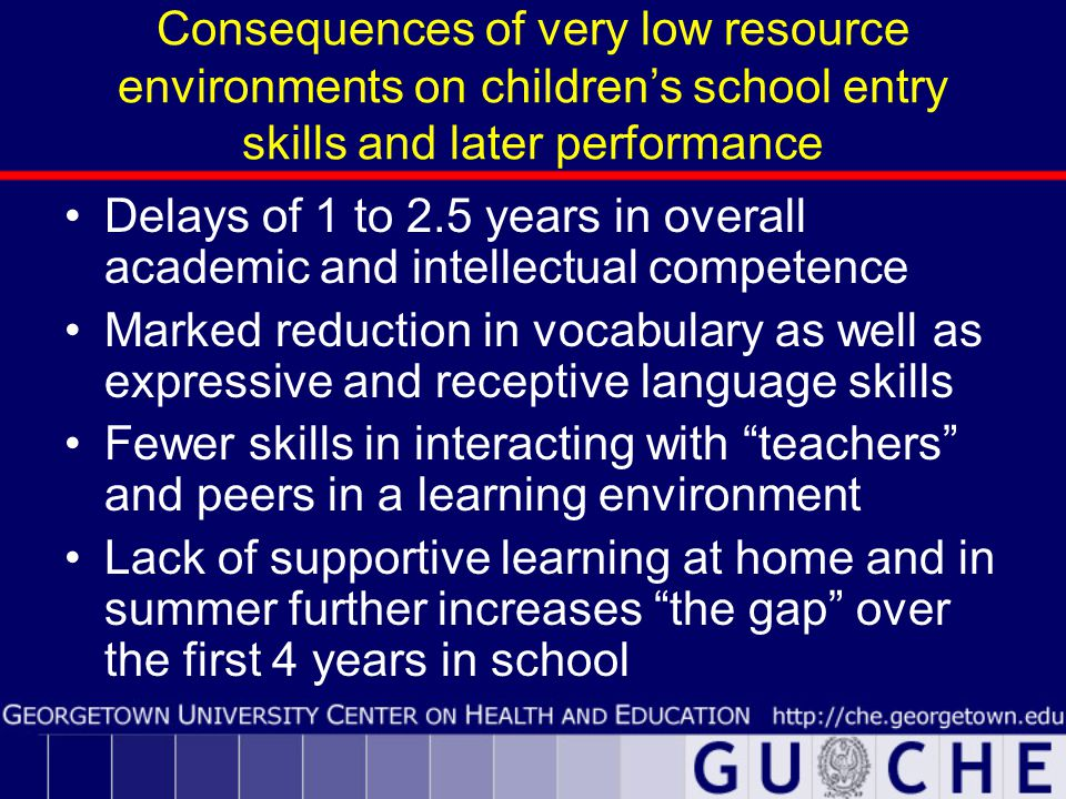 Consequences of very low resource environments on children's school entry skills and later performance Delays of 1 to 2.5 years in overall academic and intellectual competence Marked reduction in vocabulary as well as expressive and receptive language skills Fewer skills in interacting with teachers and peers in a learning environment Lack of supportive learning at home and in summer further increases the gap over the first 4 years in school