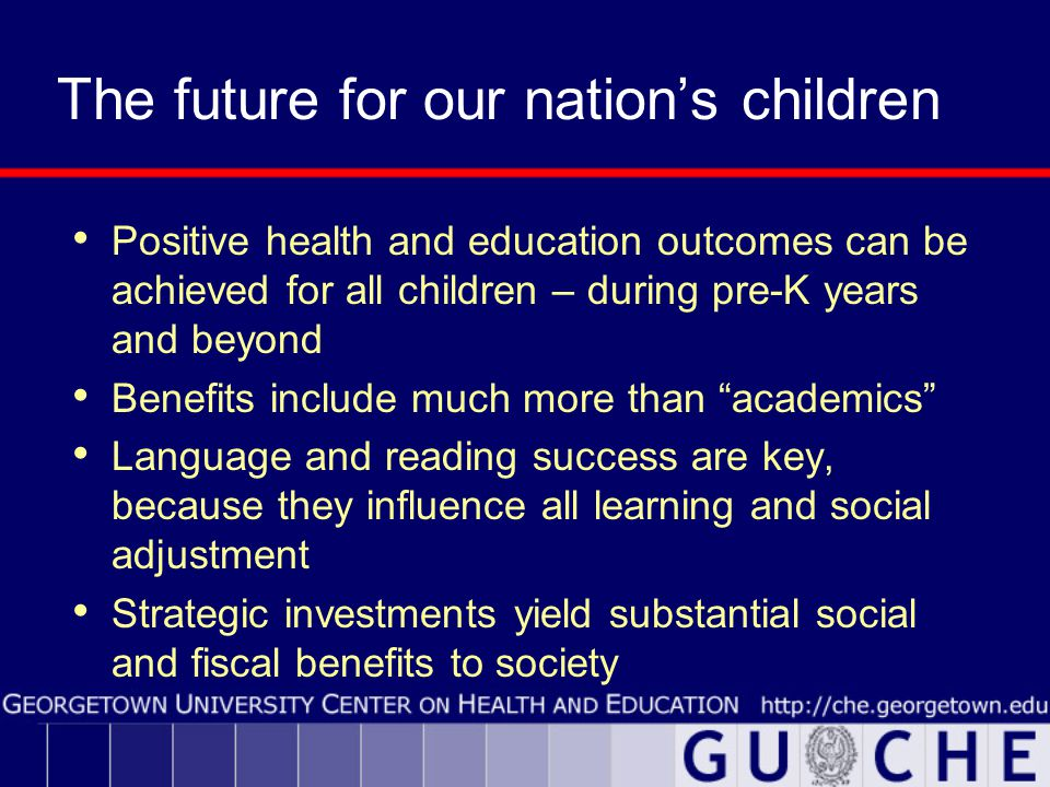 The future for our nation's children Positive health and education outcomes can be achieved for all children – during pre-K years and beyond Benefits include much more than academics Language and reading success are key, because they influence all learning and social adjustment Strategic investments yield substantial social and fiscal benefits to society