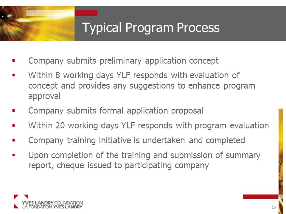 10 Typical Program Process  Company submits preliminary application concept  Within 8 working days YLF responds with evaluation of concept and provides any suggestions to enhance program approval  Company submits formal application proposal  Within 20 working days YLF responds with program evaluation  Company training initiative is undertaken and completed  Upon completion of the training and submission of summary report, cheque issued to participating company