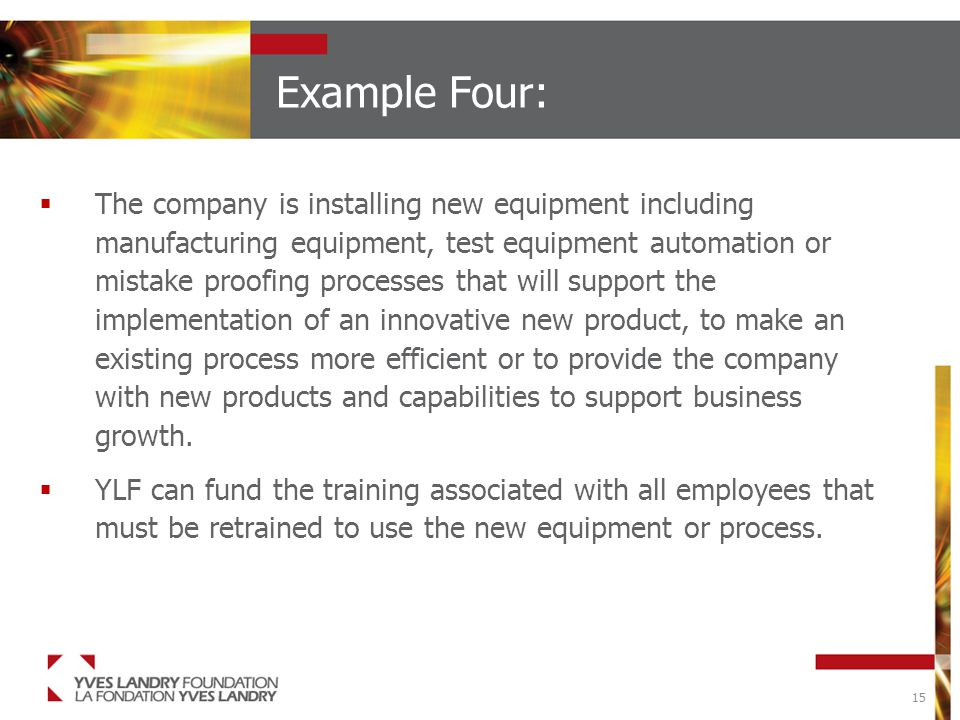 15 Example Four:  The company is installing new equipment including manufacturing equipment, test equipment automation or mistake proofing processes that will support the implementation of an innovative new product, to make an existing process more efficient or to provide the company with new products and capabilities to support business growth.