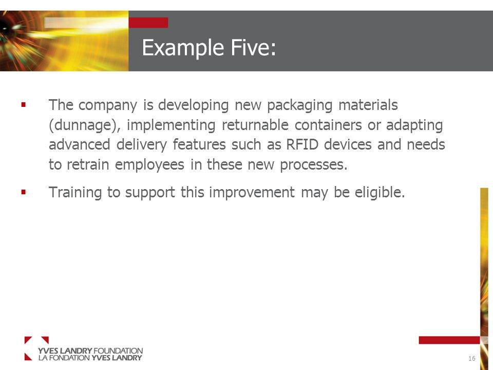 16 Example Five:  The company is developing new packaging materials (dunnage), implementing returnable containers or adapting advanced delivery features such as RFID devices and needs to retrain employees in these new processes.