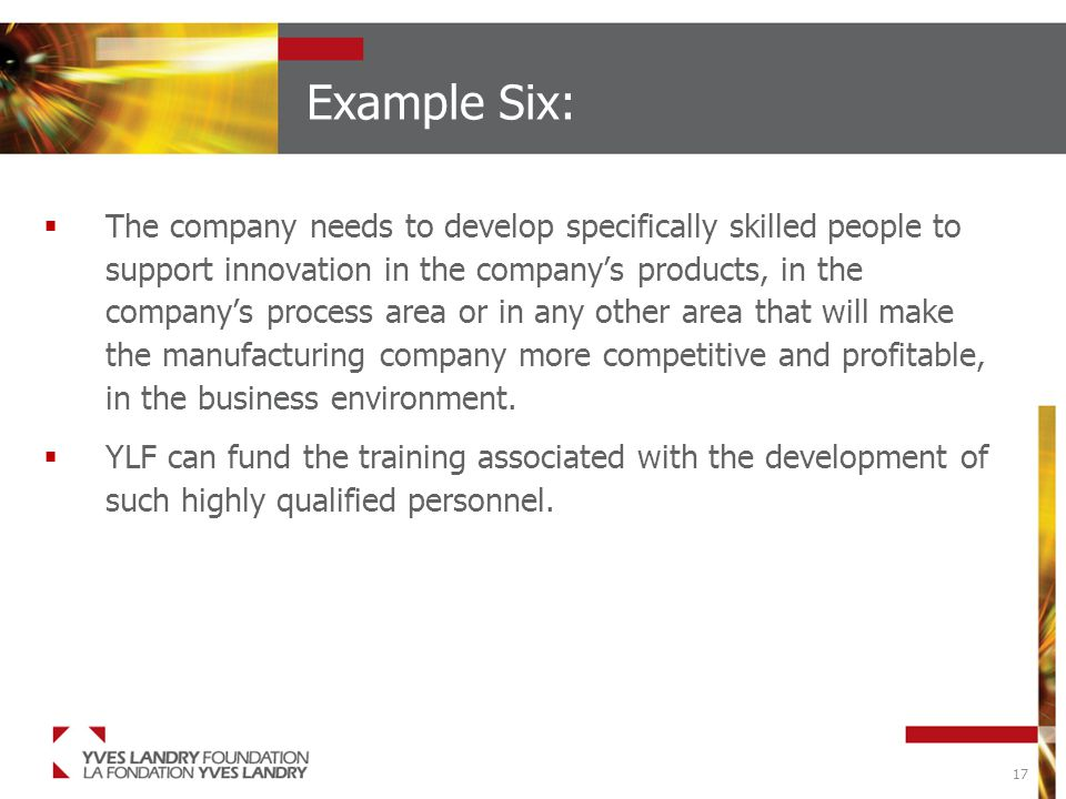 17 Example Six:  The company needs to develop specifically skilled people to support innovation in the company's products, in the company's process area or in any other area that will make the manufacturing company more competitive and profitable, in the business environment.