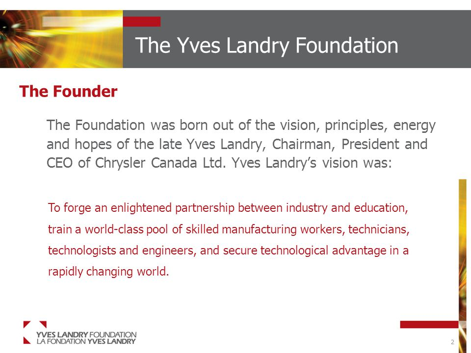 2 The Yves Landry Foundation The Foundation was born out of the vision, principles, energy and hopes of the late Yves Landry, Chairman, President and CEO of Chrysler Canada Ltd.