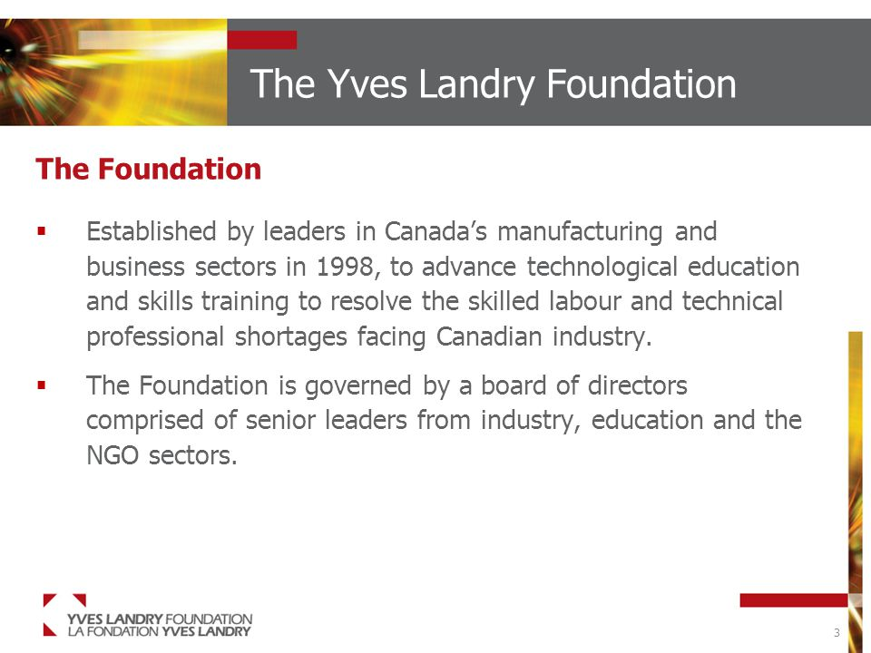 3 The Yves Landry Foundation  Established by leaders in Canada's manufacturing and business sectors in 1998, to advance technological education and skills training to resolve the skilled labour and technical professional shortages facing Canadian industry.