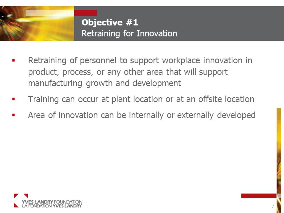 7 Objective #1 Retraining for Innovation  Retraining of personnel to support workplace innovation in product, process, or any other area that will support manufacturing growth and development  Training can occur at plant location or at an offsite location  Area of innovation can be internally or externally developed