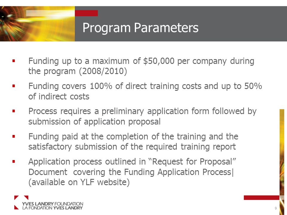 9 Program Parameters  Funding up to a maximum of $50,000 per company during the program (2008/2010)  Funding covers 100% of direct training costs and up to 50% of indirect costs  Process requires a preliminary application form followed by submission of application proposal  Funding paid at the completion of the training and the satisfactory submission of the required training report  Application process outlined in Request for Proposal Document covering the Funding Application Process| (available on YLF website)