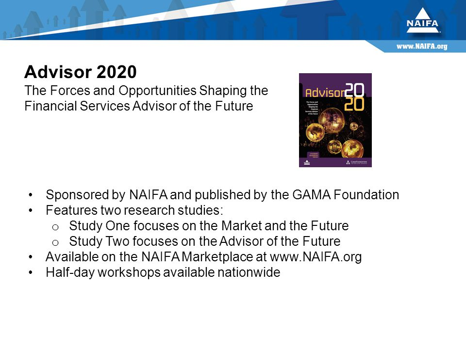 Advisor 2020 The Forces and Opportunities Shaping the Financial Services Advisor of the Future Sponsored by NAIFA and published by the GAMA Foundation Features two research studies: o Study One focuses on the Market and the Future o Study Two focuses on the Advisor of the Future Available on the NAIFA Marketplace at www.NAIFA.org Half-day workshops available nationwide