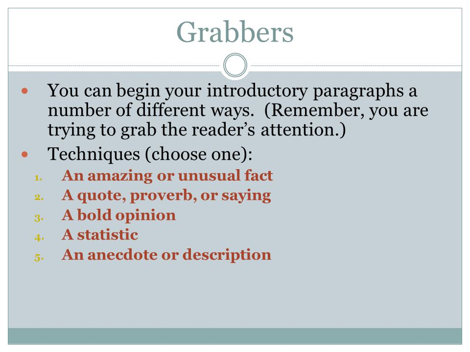 Grabbers You can begin your introductory paragraphs a number of different ways. (Remember, you are trying to grab the reader's attention.) Techniques