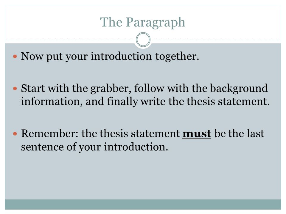The Paragraph Now put your introduction together. Start with the grabber, follow with the background information, and finally write the thesis stateme