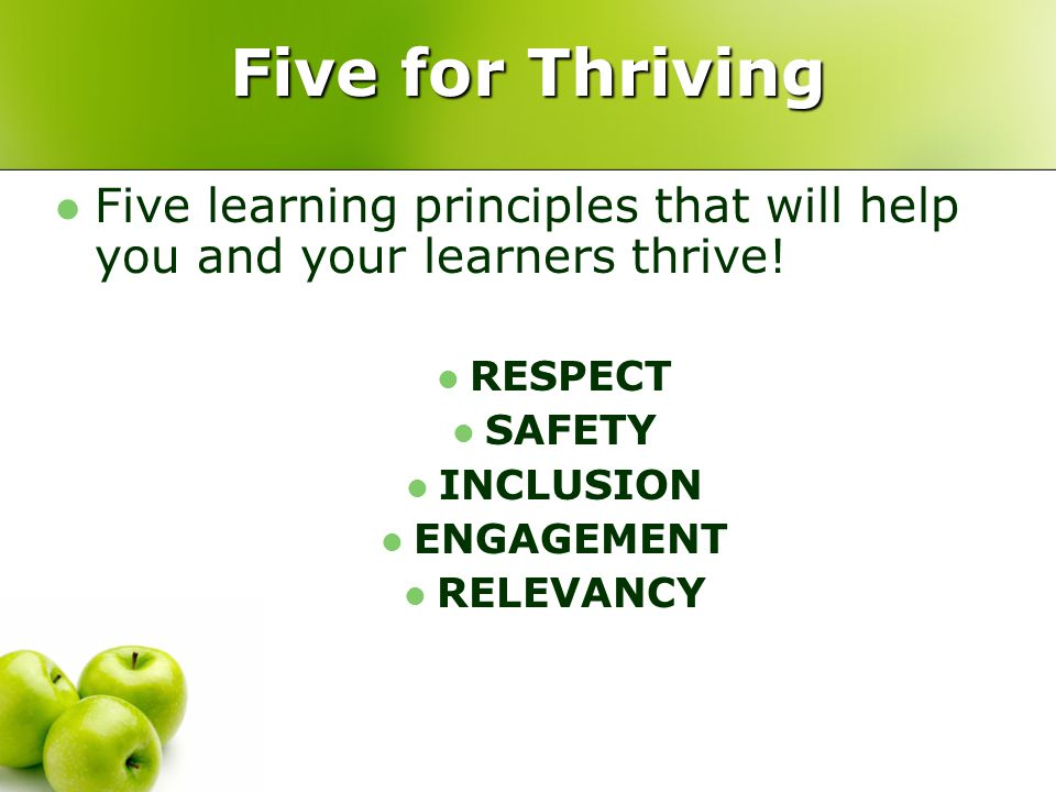 Five for Thriving Five learning principles that will help you and your learners thrive! RESPECT SAFETY INCLUSION ENGAGEMENT RELEVANCY