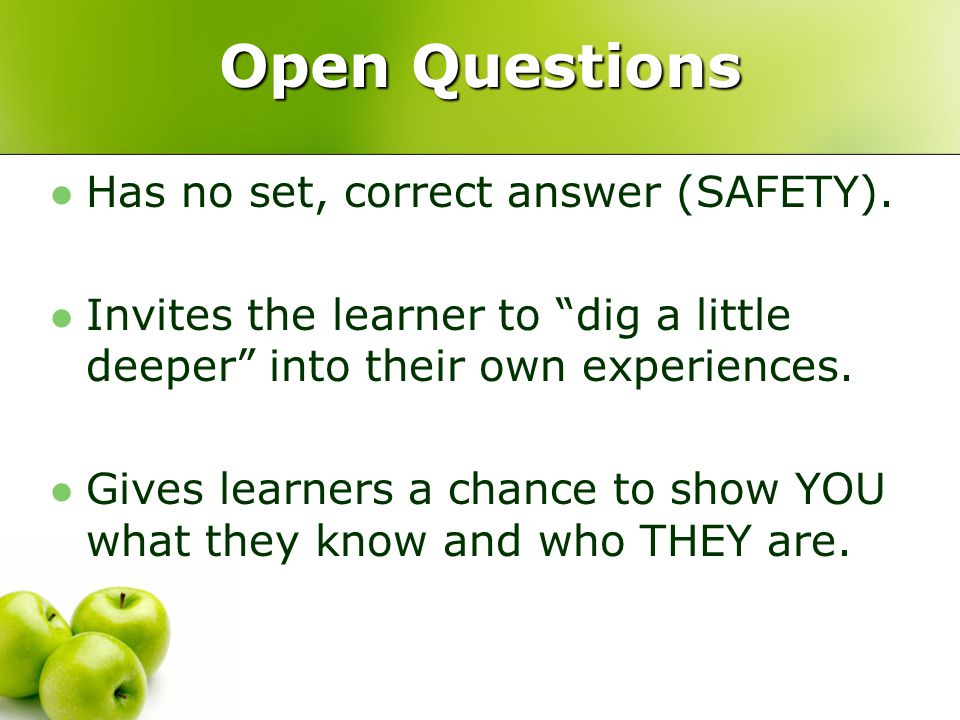 "Open Questions Has no set, correct answer (SAFETY). Invites the learner to ""dig a little deeper"" into their own experiences. Gives learners a chance t"