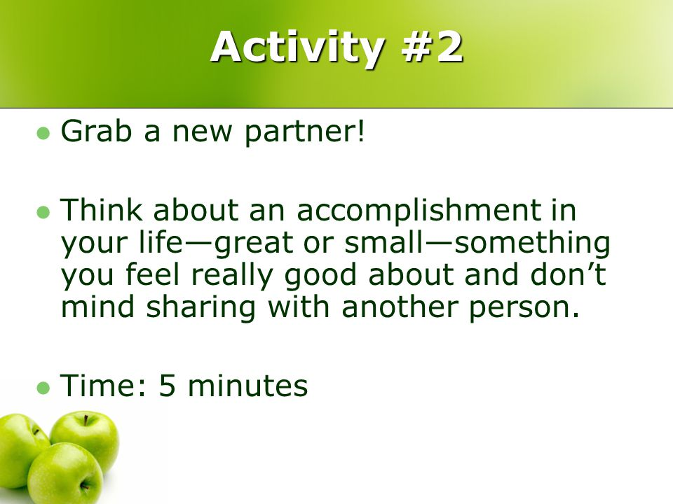 Activity #2 Grab a new partner! Think about an accomplishment in your life—great or small—something you feel really good about and don't mind sharing