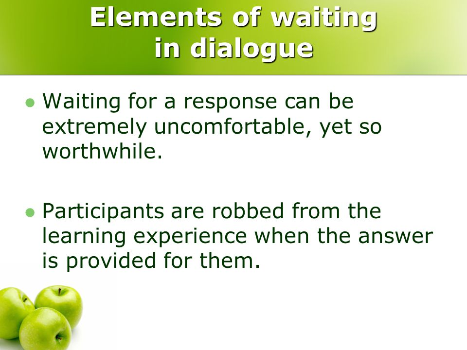 Elements of waiting in dialogue Waiting for a response can be extremely uncomfortable, yet so worthwhile. Participants are robbed from the learning ex