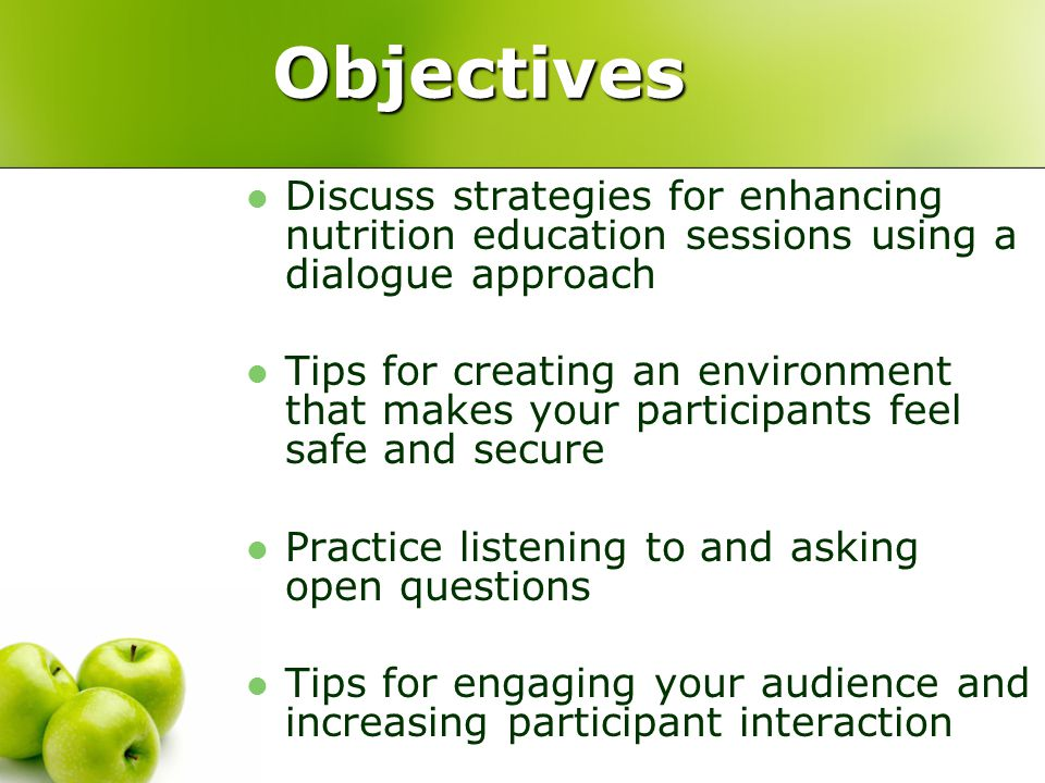 Objectives Discuss strategies for enhancing nutrition education sessions using a dialogue approach Tips for creating an environment that makes your participants feel safe and secure Practice listening to and asking open questions Tips for engaging your audience and increasing participant interaction