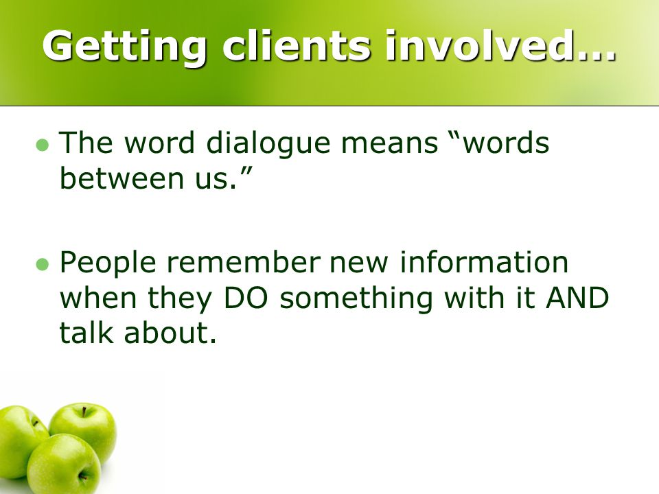 Getting clients involved… The word dialogue means words between us. People remember new information when they DO something with it AND talk about.