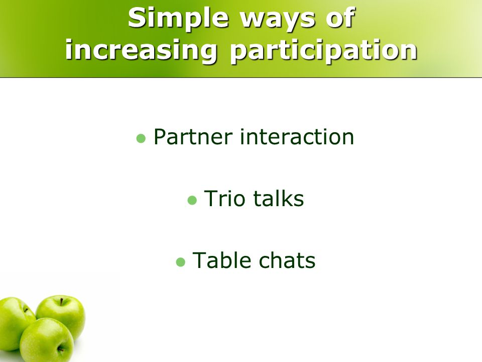 Simple ways of increasing participation Partner interaction Trio talks Table chats