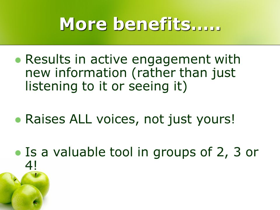 More benefits….. Results in active engagement with new information (rather than just listening to it or seeing it) Raises ALL voices, not just yours!