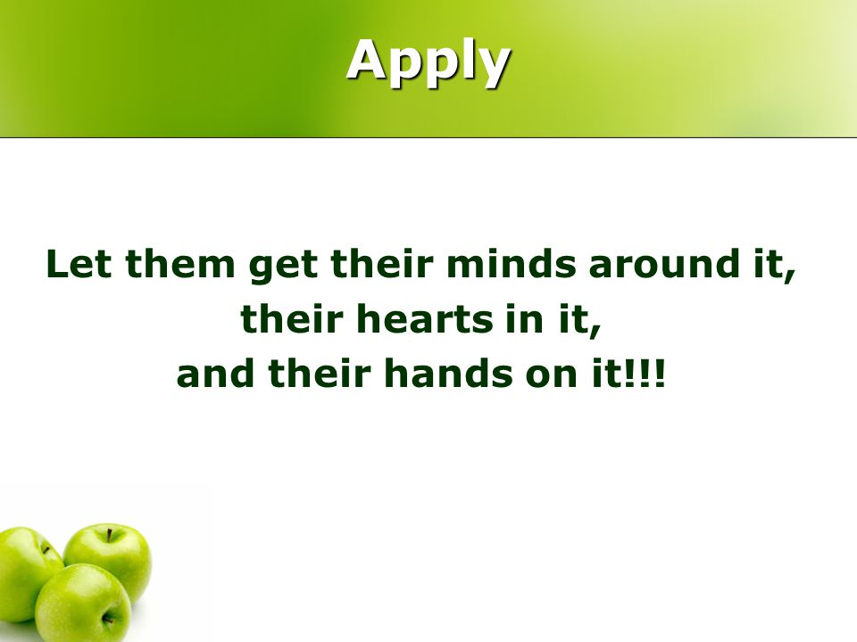 Apply Let them get their minds around it, their hearts in it, and their hands on it!!!