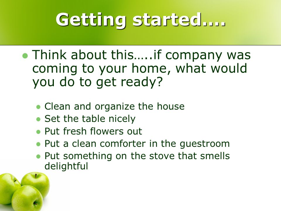 Getting started…. Think about this…..if company was coming to your home, what would you do to get ready? Clean and organize the house Set the table ni