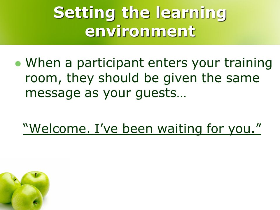 "Setting the learning environment When a participant enters your training room, they should be given the same message as your guests… ""Welcome. I've be"