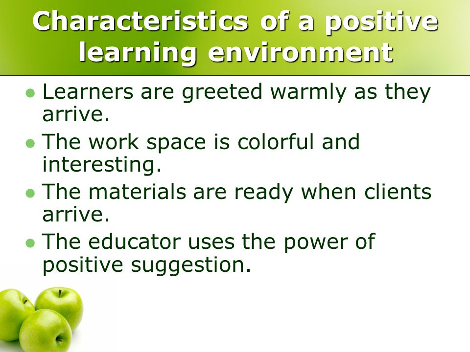 Characteristics of a positive learning environment Learners are greeted warmly as they arrive. The work space is colorful and interesting. The materia