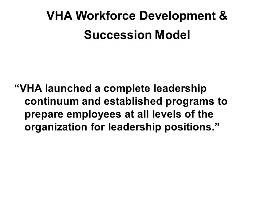 "VHA Workforce Development & Succession Model ""VHA launched a complete leadership continuum and established programs to prepare employees at all levels"