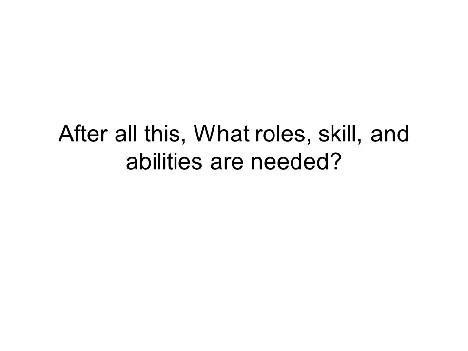 After all this, What roles, skill, and abilities are needed?